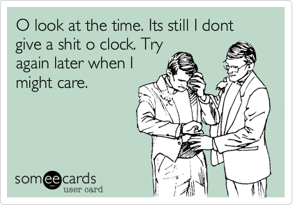 O look at the time. Its still I dont give a shit o clock. Tryagain later when Imight care.