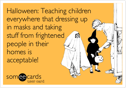 Halloween: Teaching children everywhere that dressing upin masks and takingstuff from frightenedpeople in theirhomes isacceptable!