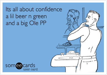 Its all about confidence a lil beer n green and a big Ole PP