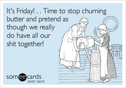 It's Friday! . . Time to stop churning butter and pretend asthough we reallydo have all ourshit together!