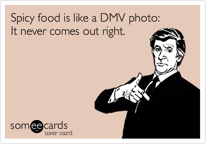 Spicy food is like a DMV photo: