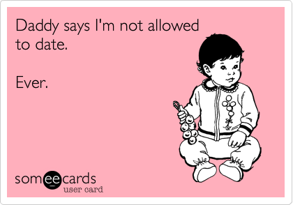 Daddy says I'm not allowedto date.Ever.