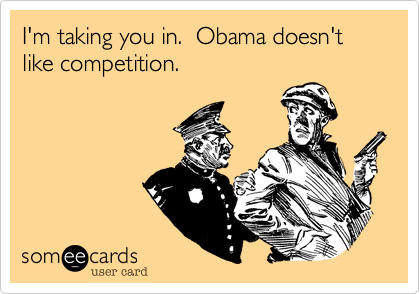 I'm taking you in.  Obama doesn'tlike competition.