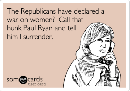 The Republicans have declared a war on women?  Call that