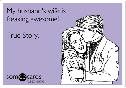 My husband's wife isfreaking awesome!True Story.