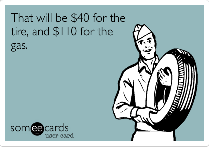 That will be $40 for thetire, and $110 for the gas.