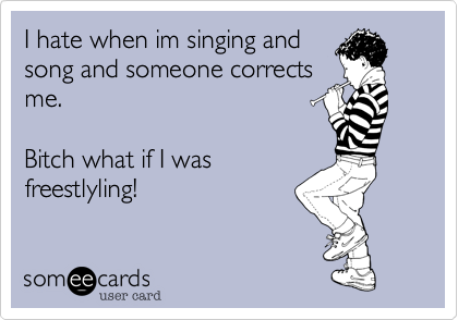I hate when im singing andsong and someone correctsme. Bitch what if I wasfreestlyling!