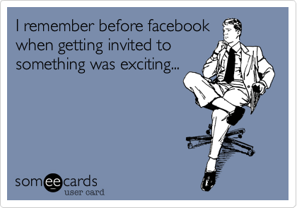 I remember before facebookwhen getting invited tosomething was exciting...