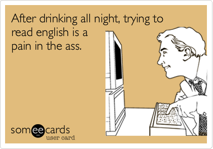 After drinking all night, trying to read english is apain in the ass.
