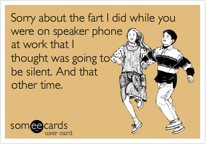 Sorry about the fart I did while you were on speaker phoneat work that Ithought was going tobe silent. And thatother time.