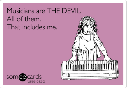 Musicians are THE DEVIL.            All of them.           