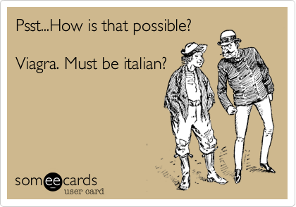 Psst...How is that possible?Viagra. Must be italian?