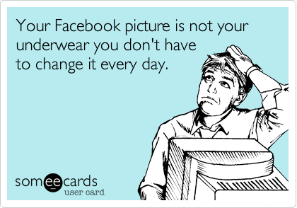 Your Facebook picture is not your underwear you don't have