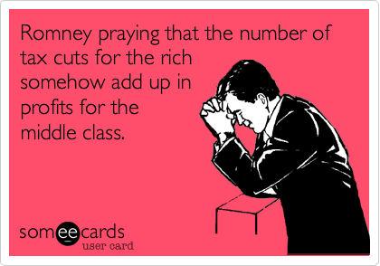 Romney praying that the number of tax cuts for the richsomehow add up inprofits for themiddle class.