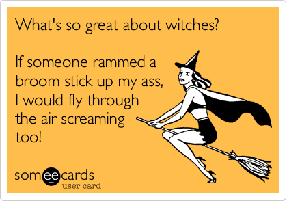 What's so great about witches?If someone rammed abroom stick up my ass, I would fly throughthe air screamingtoo!