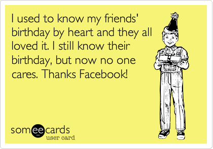I used to know my friends'birthday by heart and they allloved it. I still know theirbirthday, but now no onecares. Thanks Facebook!