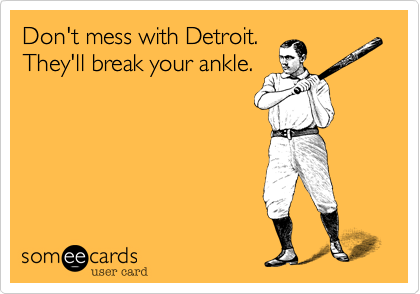 Don't mess with Detroit. They'll break your ankle.