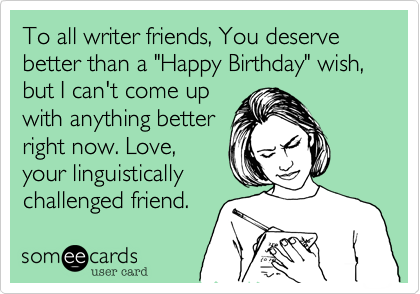 """To all writer friends, You deserve better than a """"Happy Birthday"""" wish, but I can't come upwith anything betterright now. Love,your linguisticallychallenged friend."""