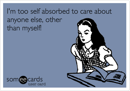 I'm too self absorbed to care about anyone else, other