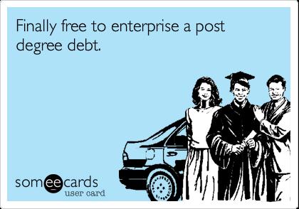 Finally free to enterprise a post degree debt.