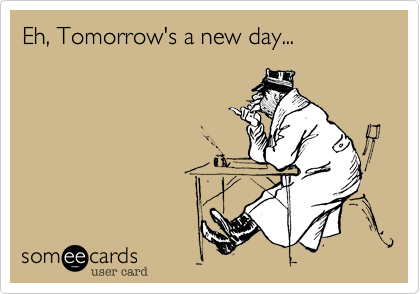 Eh, Tomorrow's a new day...
