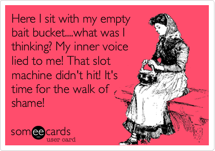 Here I sit with my emptybait bucket....what was Ithinking? My inner voicelied to me! That slotmachine didn't hit! It'stime for the walk ofshame!