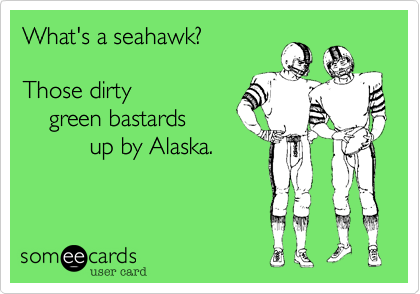 What's a seahawk?Those dirty    green bastards          up by Alaska.