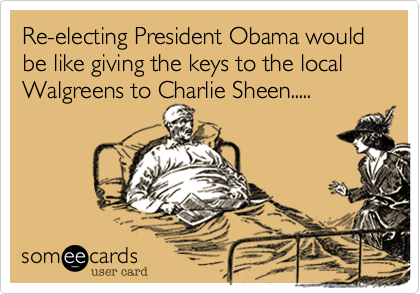 Re-electing President Obama would be like giving the keys to the localWalgreens to Charlie Sheen.....