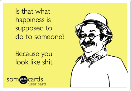 Is that what     happiness is     supposed to     do to someone?        Because you      look like shit.