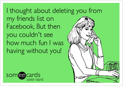 I thought about deleting you from my friends list onFacebook, But thenyou couldn't seehow much fun I washaving without you!