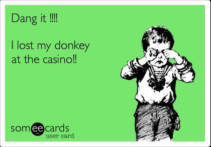 Dang it !!!!I lost my donkeyat the casino!!