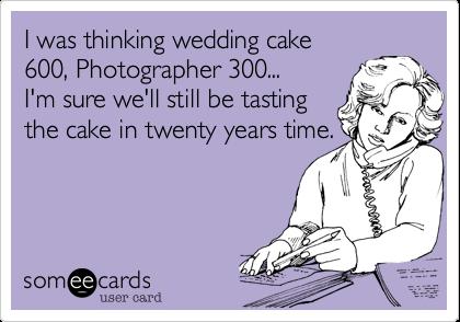 I was thinking wedding cake600, Photographer 300...I'm sure we'll still be tasting the cake in twenty years time.