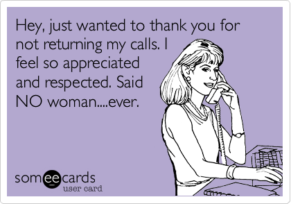 Hey, just wanted to thank you for not returning my calls. I