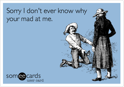 Sorry I don't ever know whyyour mad at me.