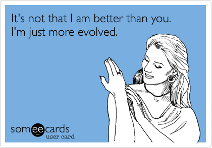 It's not that I am better than you.I'm just more evolved.