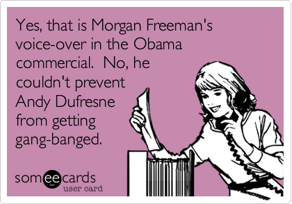 Yes, that is Morgan Freeman's voice-over in the Obama commercial.  No, he couldn't preventAndy Dufresne from gettinggang-banged.