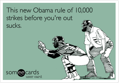 This new Obama rule of 10,000 strikes before you're out sucks.