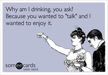 """Why am I drinking, you ask? Because you wanted to """"talk"""" and I wanted to enjoy it."""