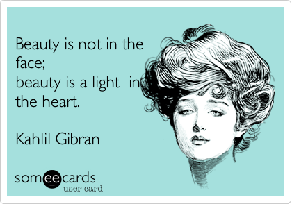 Beauty is not in the face;beauty is a light  inthe heart. Kahlil Gibran