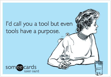 I'd call you a tool but even
