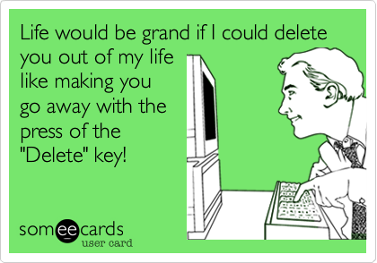 """Life would be grand if I could delete you out of my lifelike making yougo away with thepress of the""""Delete"""" key!"""