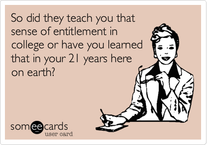 So did they teach you thatsense of entitlement incollege or have you learnedthat in your 21 years hereon earth?
