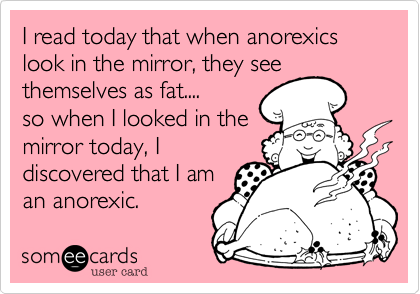 I read today that when anorexics look in the mirror, they see themselves as fat.... 