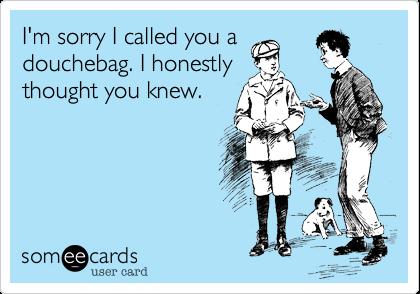 I'm sorry I called you adouchebag. I honestlythought you knew.