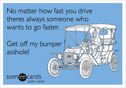 No matter how fast you drive theres always someone whowants to go faster. Get off my bumperasshole!