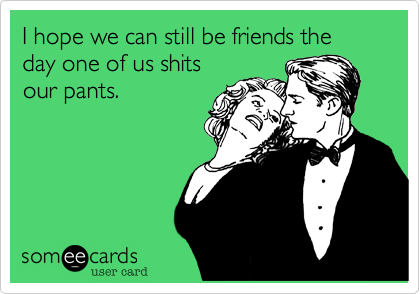 I hope we can still be friends the day one of us shitsour pants.