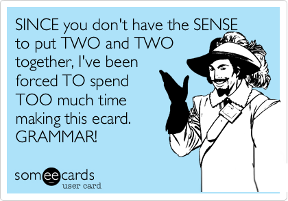 SINCE you don't have the SENSE to put TWO and TWOtogether, I've beenforced TO spendTOO much timemaking this ecard.GRAMMAR!