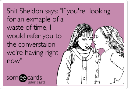 "Shit Sheldon says: ""If you're  looking for an exmaple of a