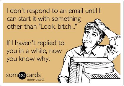 """I don't respond to an email until I can start it with somethingother than """"Look, bitch...""""If I haven't replied toyou in a while, nowyou know why."""