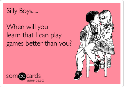 Silly Boys.....  When will youlearn that I can playgames better than you?